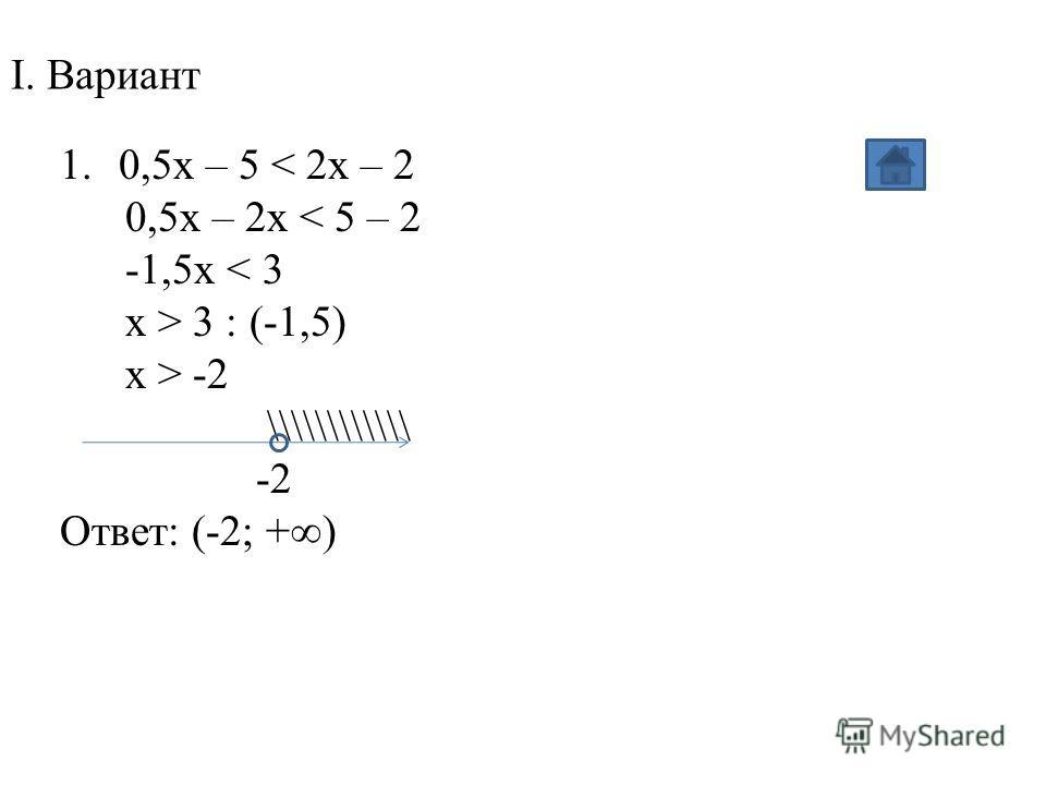 I. Вариант 1.0,5x – 5 < 2x – 2 0,5x – 2x < 5 – 2 -1,5x < 3 x > 3 : (-1,5) x > -2 \\\\\\\\\\\\ -2 Ответ: (-2; +)