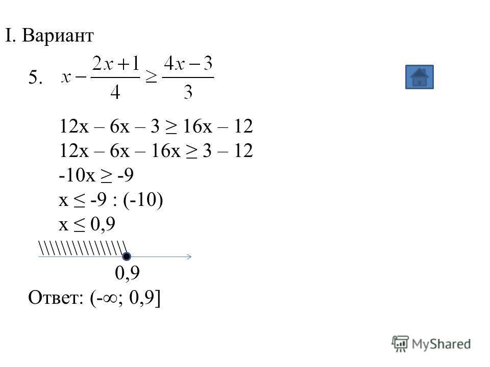 I. Вариант 5. 12x – 6x – 3 16x – 12 12x – 6x – 16x 3 – 12 -10x -9 x -9 : (-10) x 0,9 \\\\\\\\\\\\\\\\ 0,9 Ответ: (-; 0,9]