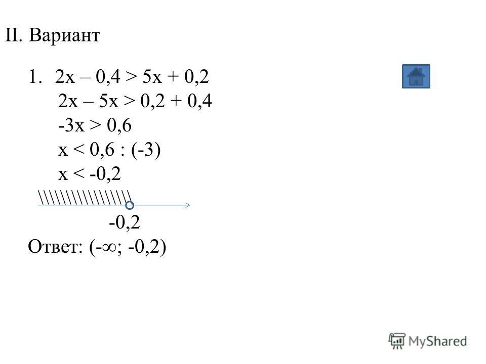 II. Вариант 1.2x – 0,4 > 5x + 0,2 2x – 5x > 0,2 + 0,4 -3x > 0,6 x < 0,6 : (-3) x < -0,2 \\\\\\\\\\\\\\\\\ -0,2 Ответ: (-; -0,2)