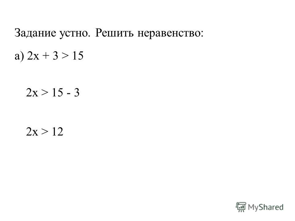 Задание устно. Решить неравенство: а) 2x + 3 > 15 2x > 15 - 3 2x > 12