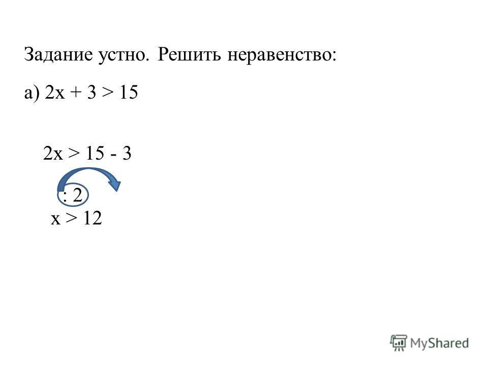 Задание устно. Решить неравенство: а) 2x + 3 > 15 2x > 15 - 3 x > 12 : 2