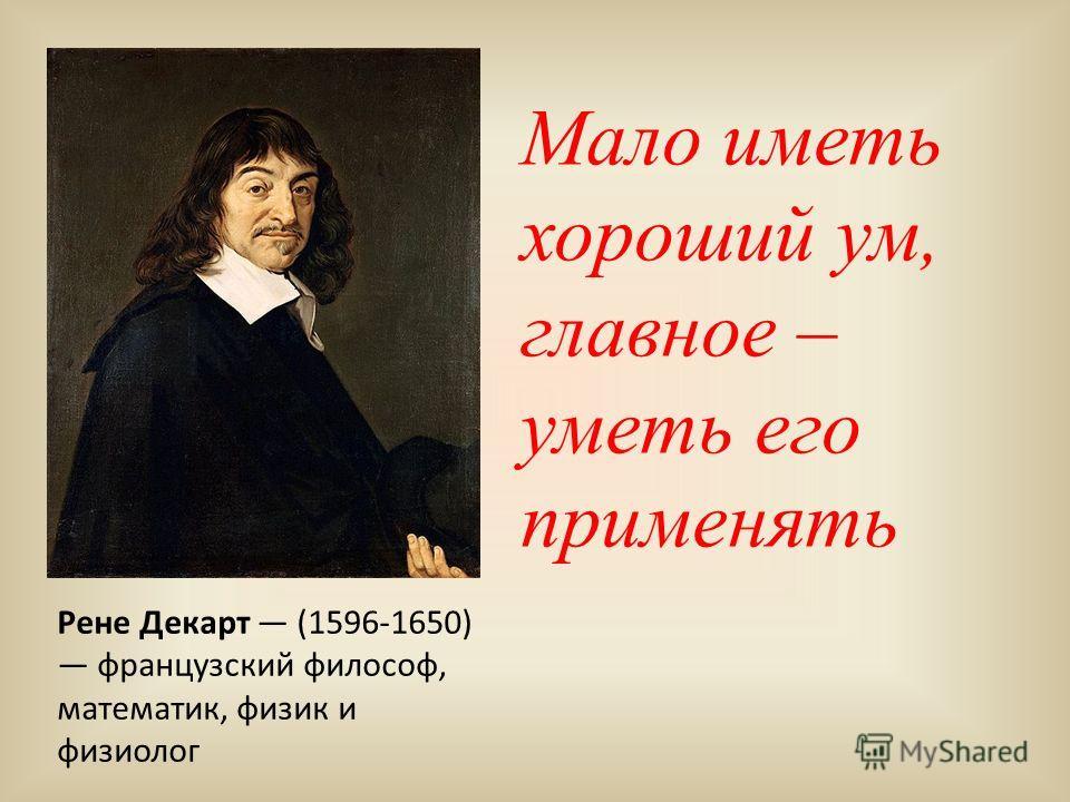 Мало иметь хороший ум, главное – уметь его применять Рене Декарт (1596-1650) французский философ, математик, физик и физиолог