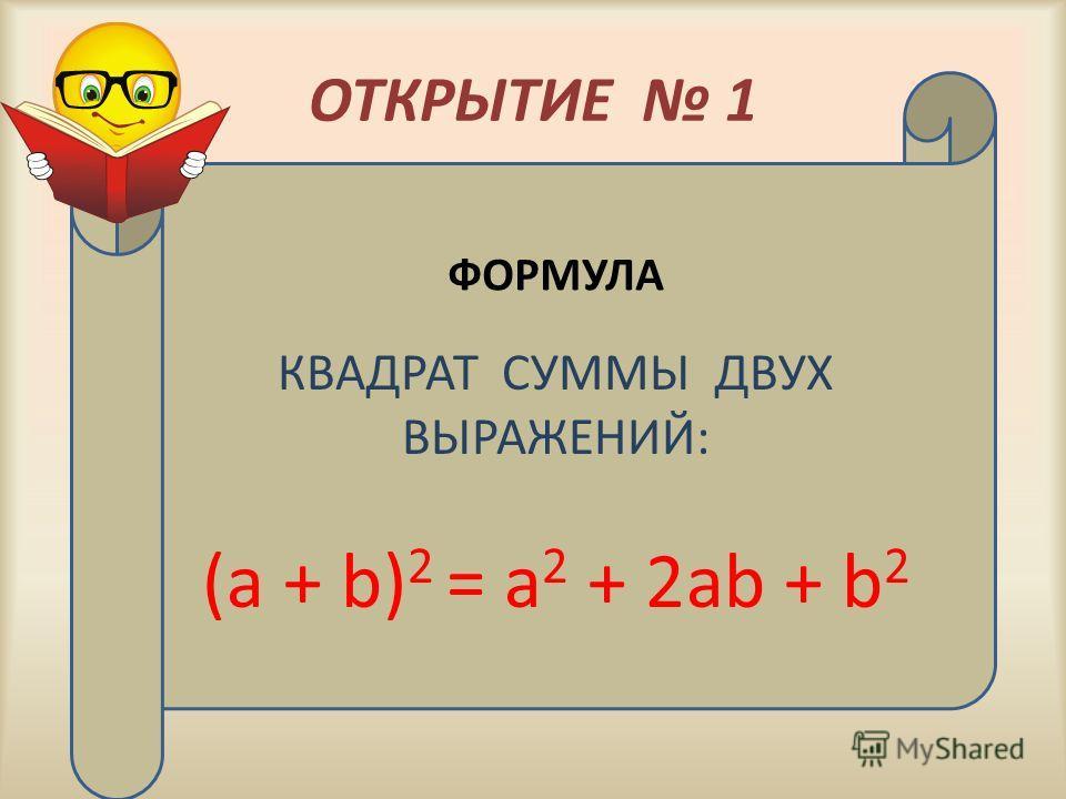 ОТКРЫТИЕ 1 КВАДРАТ СУММЫ ДВУХ ВЫРАЖЕНИЙ: (а + b) 2 = а 2 + 2аb + b 2 ФОРМУЛА
