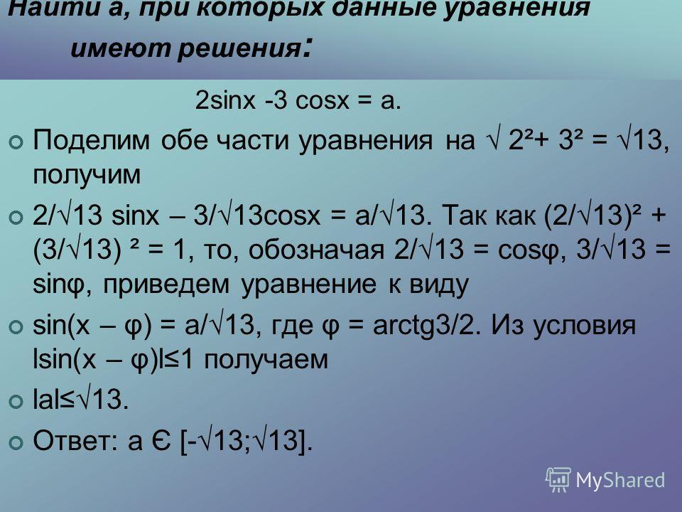 Найти а, при которых данные уравнения имеют решения : 2sinx -3 cosx = а. Поделим обе части уравнения на 2²+ 3² = 13, получим 2/13 sinx – 3/13cosx = а/13. Так как (2/13)² + (3/13) ² = 1, то, обозначая 2/13 = cosφ, 3/13 = sinφ, приведем уравнение к вид