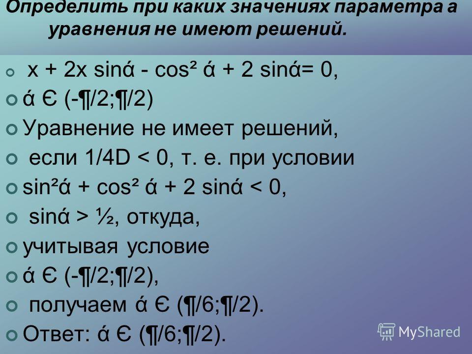 Определить при каких значениях параметра а уравнения не имеют решений. х + 2х sinά - cos² ά + 2 sinά= 0, ά Є (-¶/2;¶/2) Уравнение не имеет решений, если 1/4D < 0, т. е. при условии sin²ά + cos² ά + 2 sinά < 0, sinά > ½, откуда, учитывая условие ά Є (