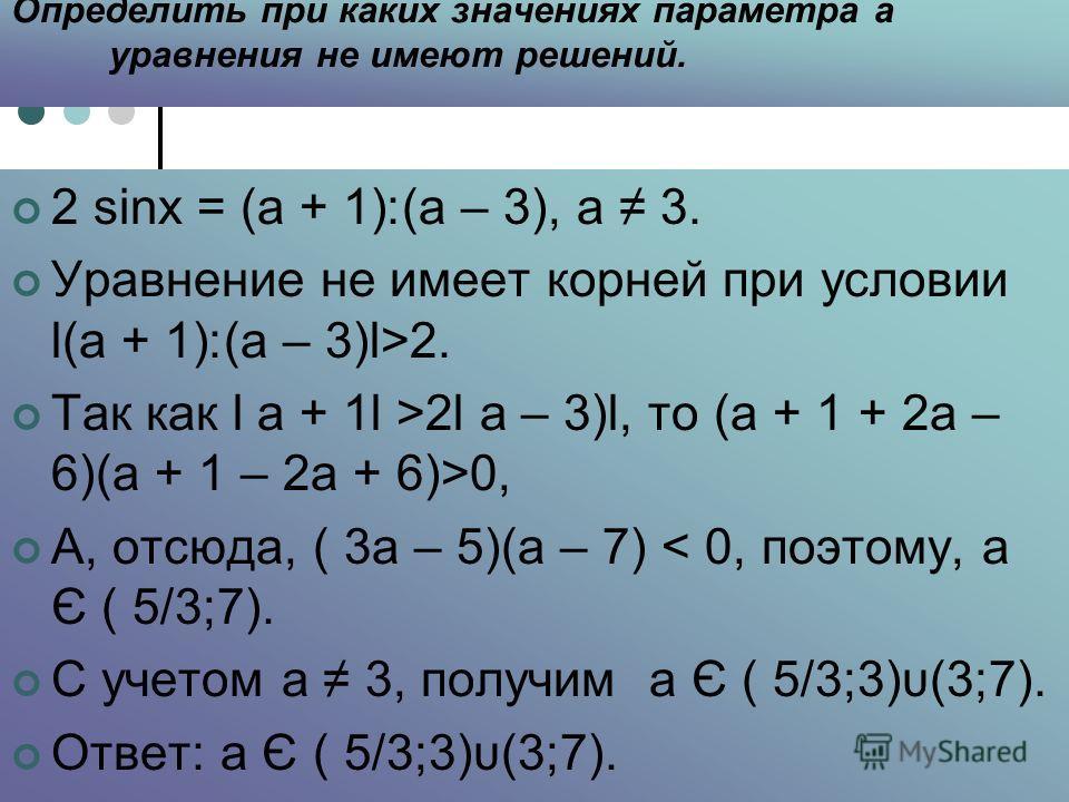 Определить при каких значениях параметра а уравнения не имеют решений. 2 sinх = (а + 1)׃(а – 3), а 3. Уравнение не имеет корней при условии l(а + 1)׃(а – 3)l>2. Так как l а + 1l >2l а – 3)l, то (а + 1 + 2а – 6)(а + 1 – 2а + 6)>0, А, отсюда, ( 3а – 5)