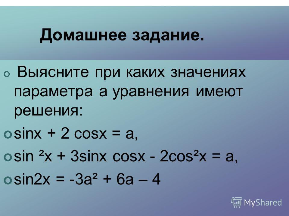 Домашнее задание. Выясните при каких значениях параметра а уравнения имеют решения: sinх + 2 cosx = а, sin ²x + 3sinx cosx - 2cos²x = а, sin2х = -3а² + 6а – 4