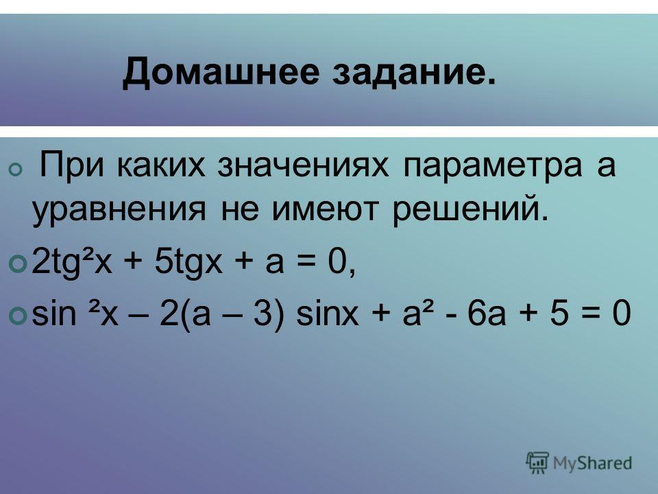 Домашнее задание. При каких значениях параметра а уравнения не имеют решений. 2tg²х + 5tgх + а = 0, sin ²x ²x – 2(а – 3) sinx + а² - 6а + 5 = 0