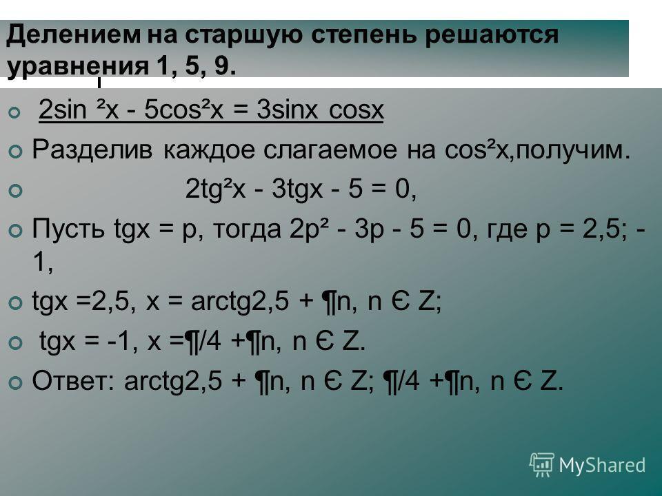 Делением на старшую степень решаются уравнения 1, 5, 9. 2sin ²x - 5cos²x = 3sinx cosx Разделив каждое слагаемое на cos²x,получим. 2tg²х - 3tgх - 5 = 0, Пусть tgх = p, тогда 2p² - 3p - 5 = 0, где p = 2,5; - 1, tgх =2,5, х = arctg2,5 + ¶n, n Є Z; tgх =