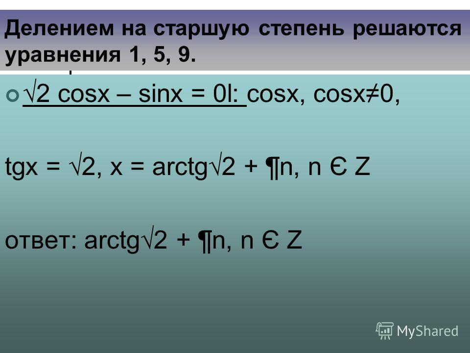 Делением на старшую степень решаются уравнения 1, 5, 9. 2 cosx – sinx = 0l׃ cosx, cosx0, tgх = 2, х = arctg2 + ¶n, n Є Z ответ: arctg2 + ¶n, n Є Z