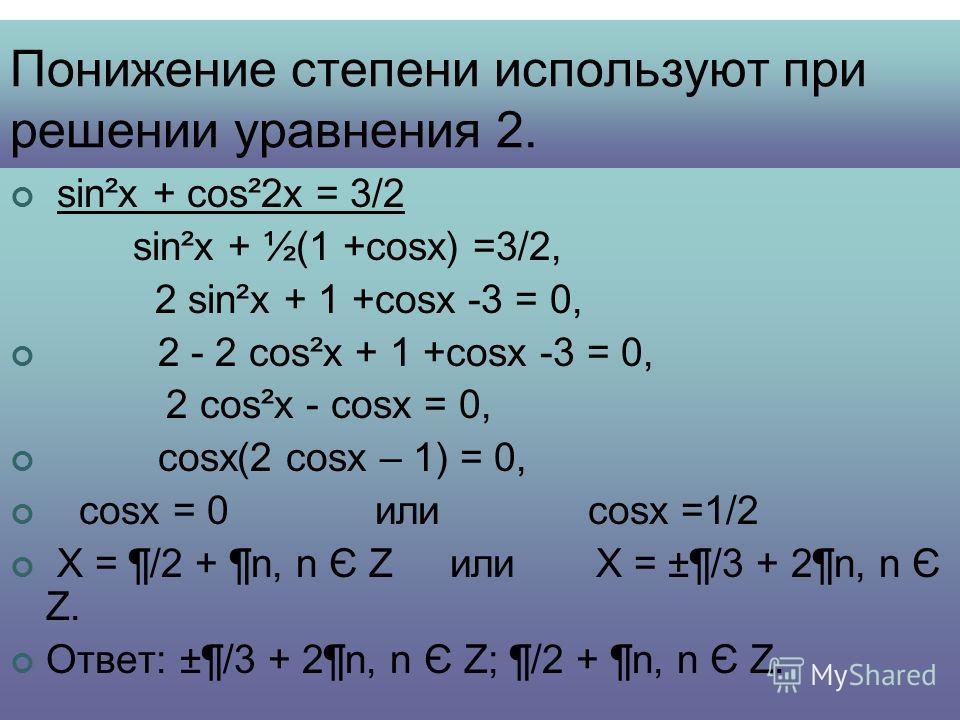 Понижение степени используют при решении уравнения 2. sin²x + cos²2x = 3/2 sin²x + ½(1 +cosx) =3/2, 2 sin²x + 1 +cosx -3 = 0, 2 - 2 cos²x + 1 +cosx -3 = 0, 2 cos²x - cosx = 0, cosx(2 cosx – 1) = 0, cosx = 0 или cosx =1/2 Х = ¶/2 + ¶n, n Є Z или Х = ±