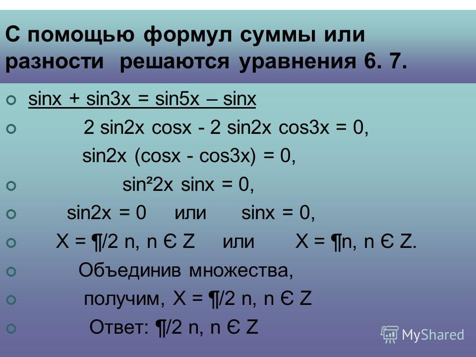 С помощью формул суммы или разности решаются уравнения 6. 7. sinx + sin3x = sin5x – sinx 2 sin2x cosx - 2 sin2x cos3x = 0, sin2x (cosx - cos3x) = 0, sin²2x sinx = 0, sin2x = 0 или sinx = 0, Х = ¶/2 n, n Є Z или Х = ¶n, n Є Z. Объединив множества, пол