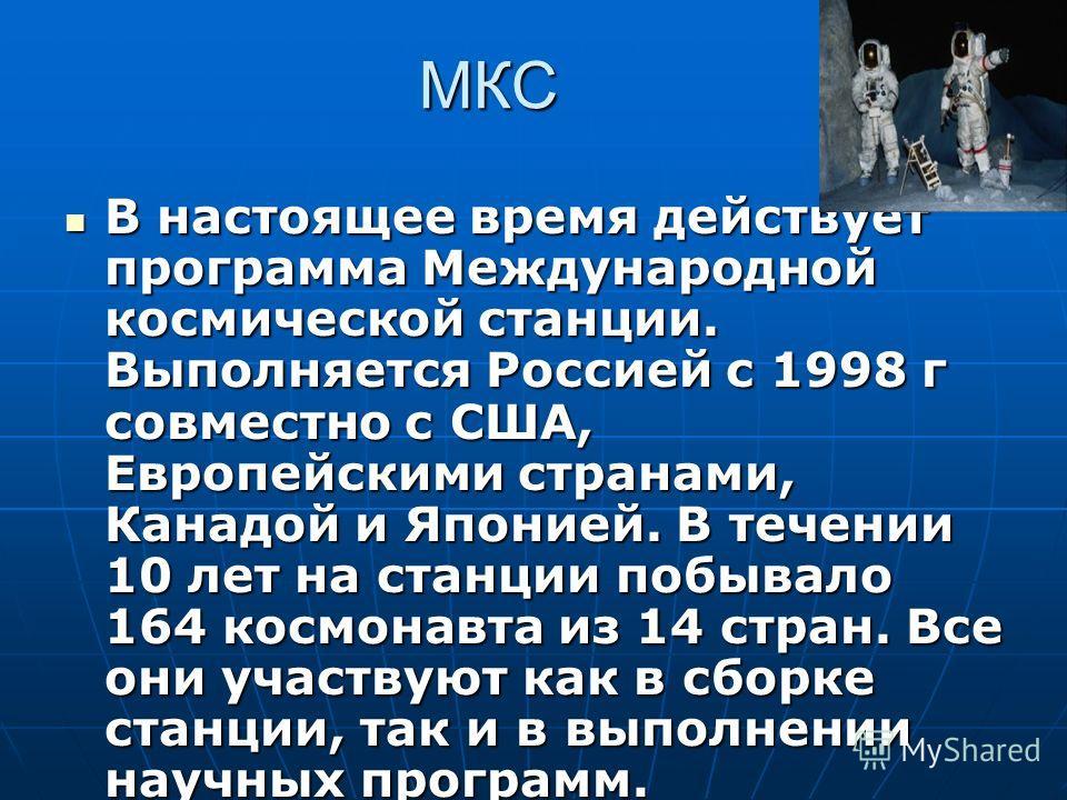 МКС В настоящее время действует программа Международной космической станции. Выполняется Россией с 1998 г совместно с США, Европейскими странами, Канадой и Японией. В течении 10 лет на станции побывало 164 космонавта из 14 стран. Все они участвуют ка