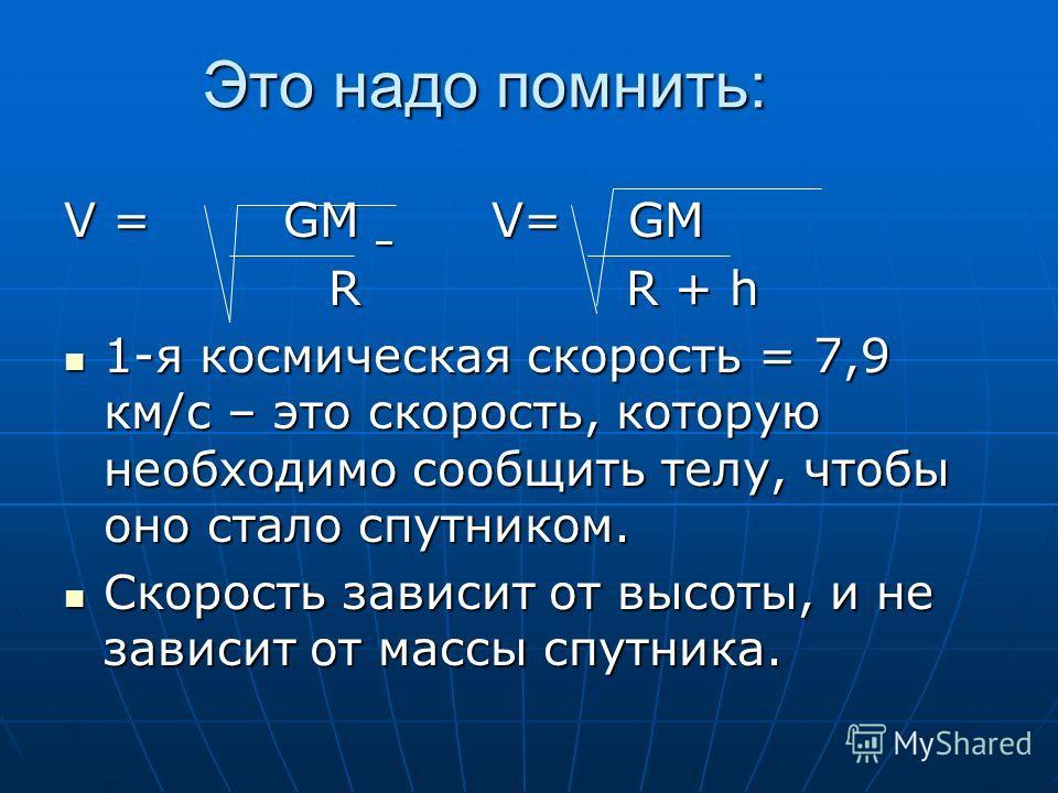 Это надо помнить: V = GM V= GM R R + h R R + h 1-я космическая скорость = 7,9 км/с – это скорость, которую необходимо сообщить телу, чтобы оно стало спутником. 1-я космическая скорость = 7,9 км/с – это скорость, которую необходимо сообщить телу, чтоб