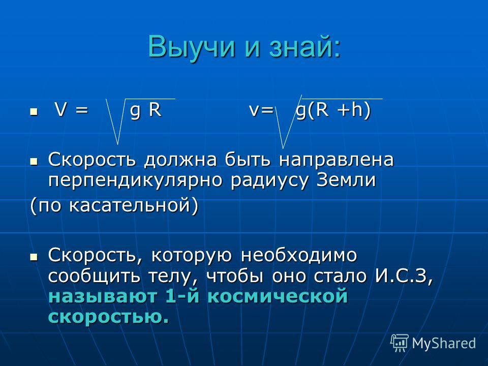 Выучи и знай: V = g R v= g(R +h) V = g R v= g(R +h) Скорость должна быть направлена перпендикулярно радиусу Земли Скорость должна быть направлена перпендикулярно радиусу Земли (по касательной) Скорость, которую необходимо сообщить телу, чтобы оно ста