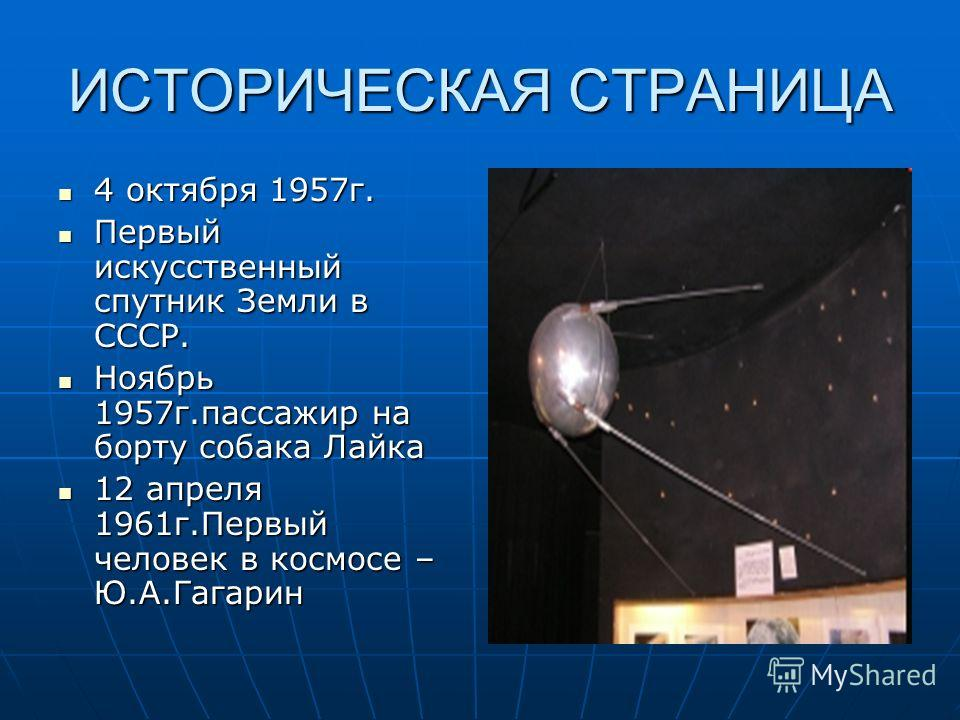 ИСТОРИЧЕСКАЯ СТРАНИЦА 4 октября 1957г. 4 октября 1957г. Первый искусственный спутник Земли в СССР. Первый искусственный спутник Земли в СССР. Ноябрь 1957г.пассажир на борту собака Лайка Ноябрь 1957г.пассажир на борту собака Лайка 12 апреля 1961г.Перв