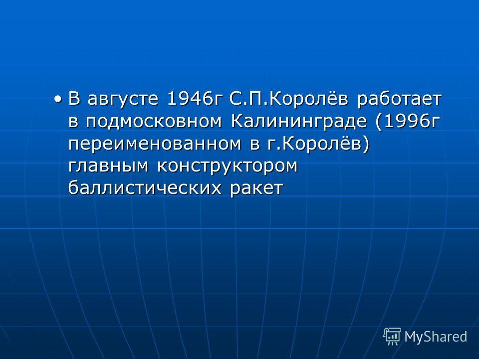 В августе 1946г С.П.Королёв работает в подмосковном Калининграде (1996г переименованном в г.Королёв) главным конструктором баллистических ракетВ августе 1946г С.П.Королёв работает в подмосковном Калининграде (1996г переименованном в г.Королёв) главны