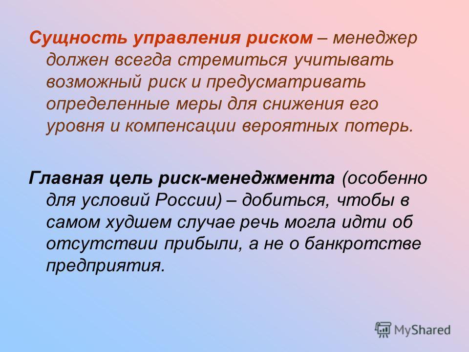 Сущность управления риском – менеджер должен всегда стремиться учитывать возможный риск и предусматривать определенные меры для снижения его уровня и компенсации вероятных потерь. Главная цель риск-менеджмента (особенно для условий России) – добиться