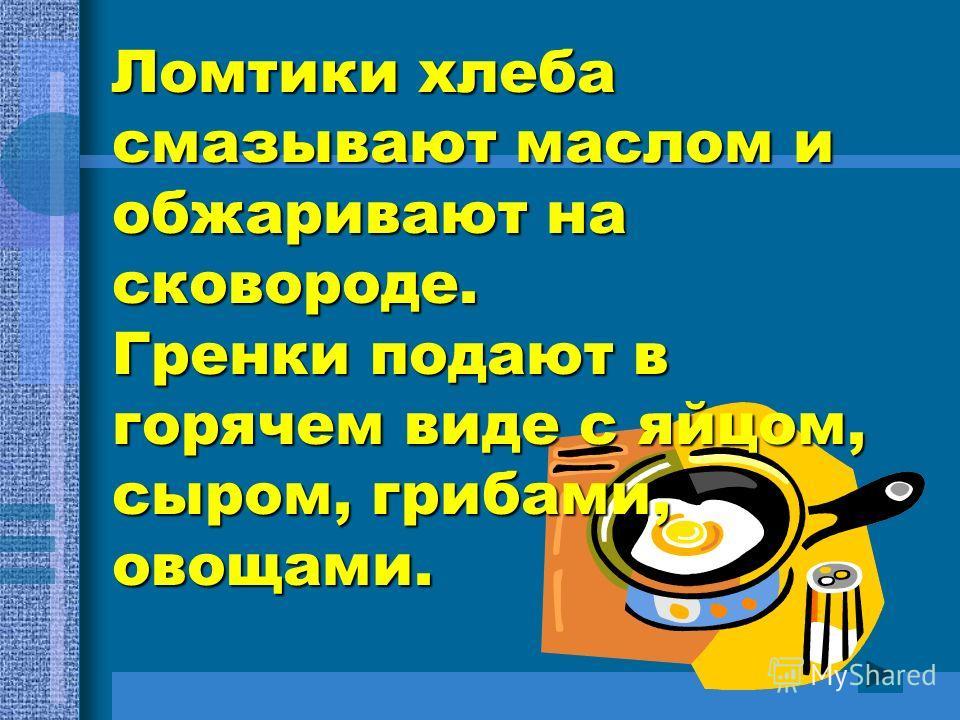 Ломтики хлеба смазывают маслом и обжаривают на сковороде. Гренки подают в горячем виде с яйцом, сыром, грибами, овощами.