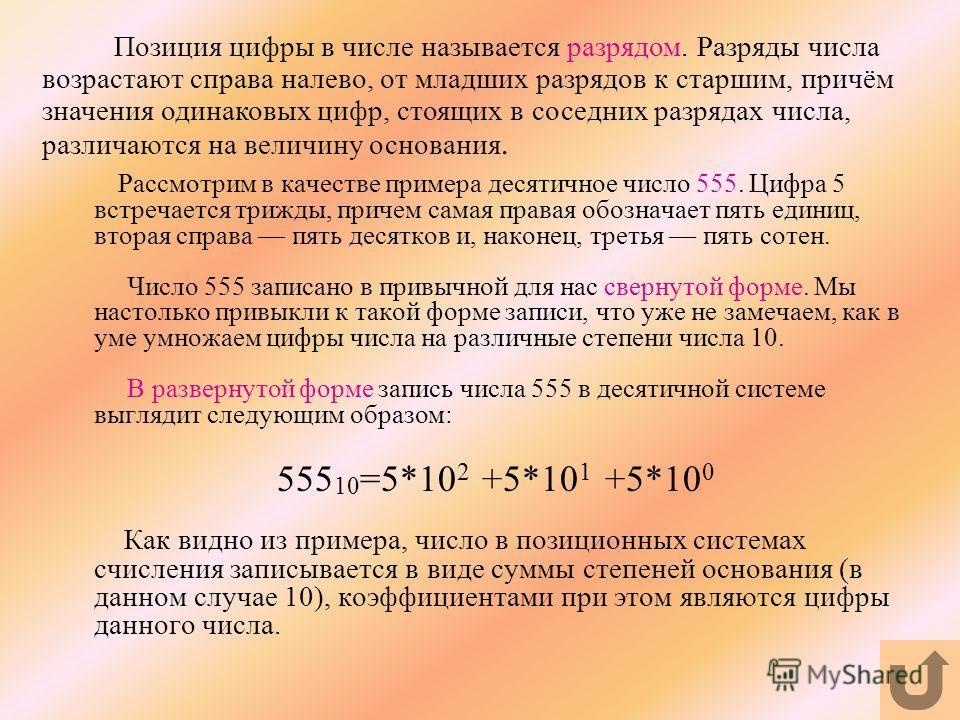 Позиция цифры в числе называется разрядом. Разряды числа возрастают справа налево, от младших разрядов к старшим, причём значения одинаковых цифр, стоящих в соседних разрядах числа, различаются на величину основания. Рассмотрим в качестве примера дес