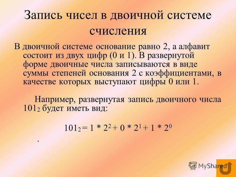 Запись чисел в двоичной системе счисления В двоичной системе основание равно 2, а алфавит состоит из двух цифр (0 и 1). В развернутой форме двоичные числа записываются в виде суммы степеней основания 2 с коэффициентами, в качестве которых выступают ц