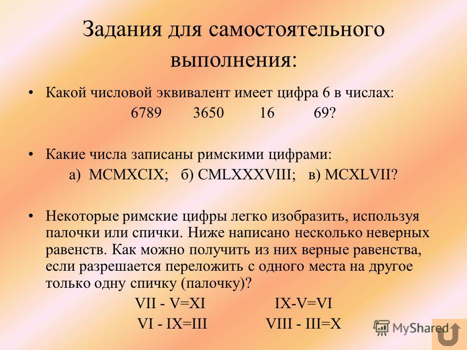 Задания для самостоятельного выполнения: Какой числовой эквивалент имеет цифра 6 в числах: 6789 3650 16 69? Какие числа записаны римскими цифрами: а) MCMXCIX; б) CMLXXXVIII; в) MCXLVII? Некоторые римские цифры легко изобразить, используя палочки или