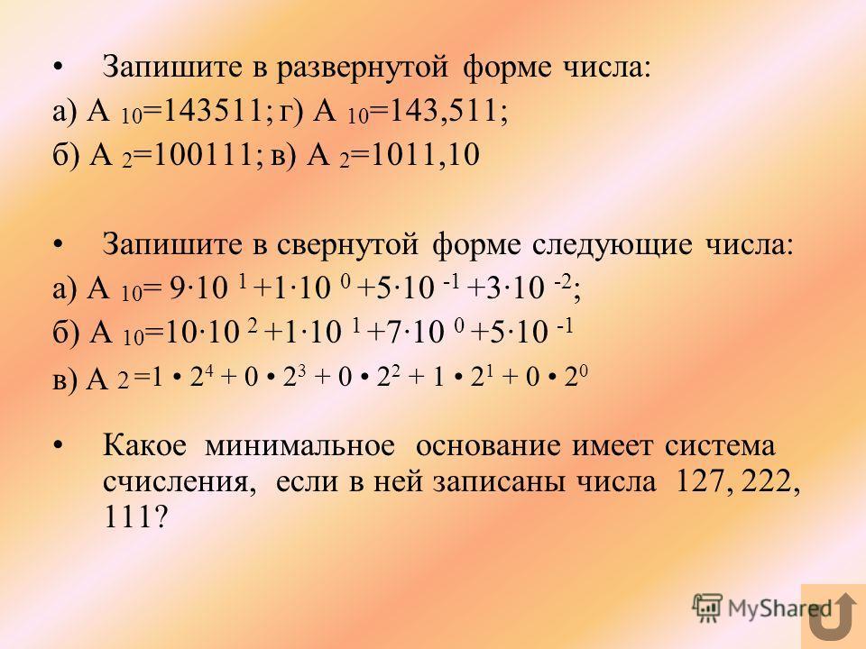 Запишите в развернутой форме числа: а) А 10 =143511; г) А 10 =143,511; б) А 2 =100111; в) А 2 =1011,10 Запишите в свернутой форме следующие числа: а) А 10 = 9·10 1 +1·10 0 +5·10 -1 +3·10 -2 ; б) А 10 =10·10 2 +1·10 1 +7·10 0 +5·10 -1 в) А 2 =1 2 4 +