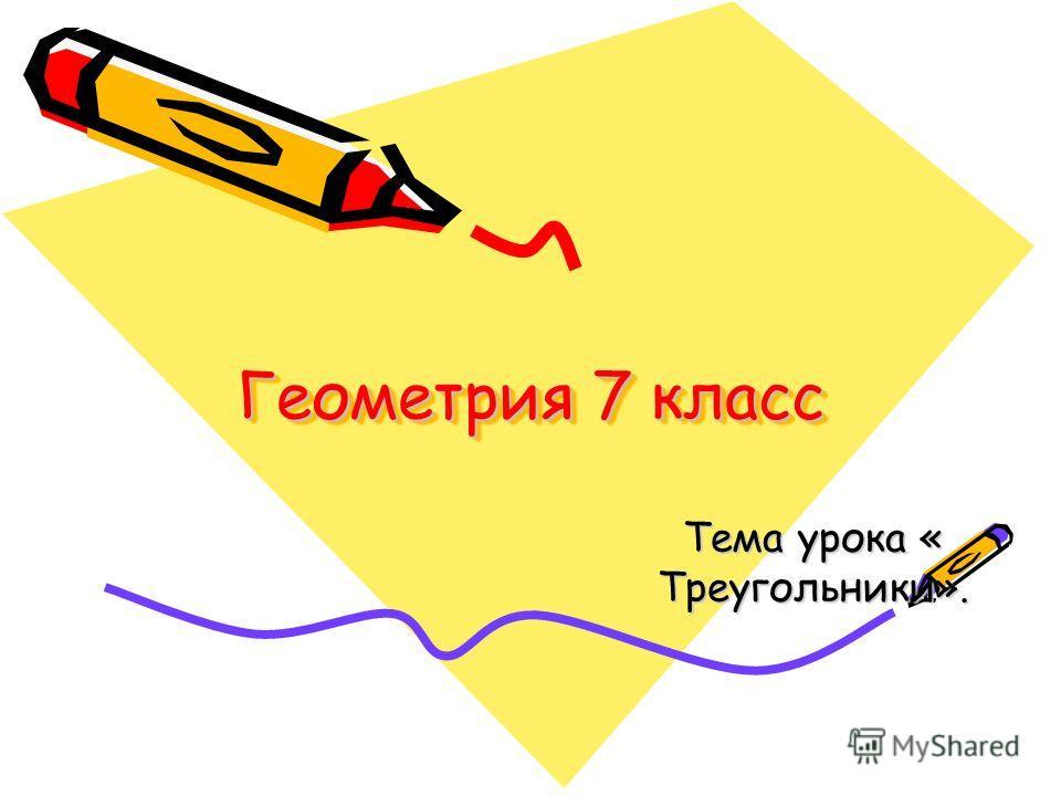 Геометрия 7 класс Тема урока « Треугольники».