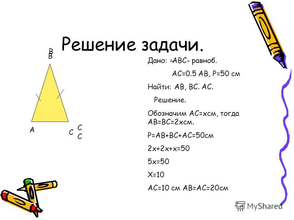 Решение задачи. А В В С С Дано: АВС- равноб. АС=0.5 АВ, Р=50 см Найти: АВ, ВС. АС. Решение. Обозначим АС=хсм, тогда АВ=ВС=2хсм. Р=АВ+ВС+АС=50см 2х+2х+х=50 5х=50 Х=10 АС=10 см АВ=АС=20см