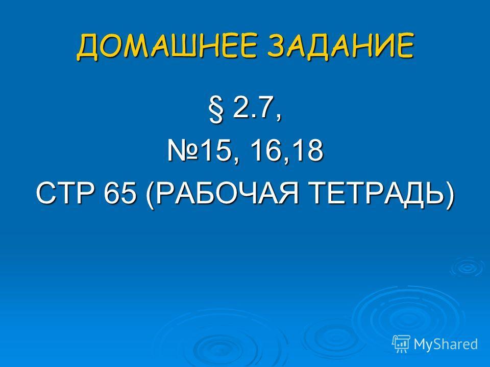 ДОМАШНЕЕ ЗАДАНИЕ § 2.7, 15, 16,18 СТР 65 (РАБОЧАЯ ТЕТРАДЬ)