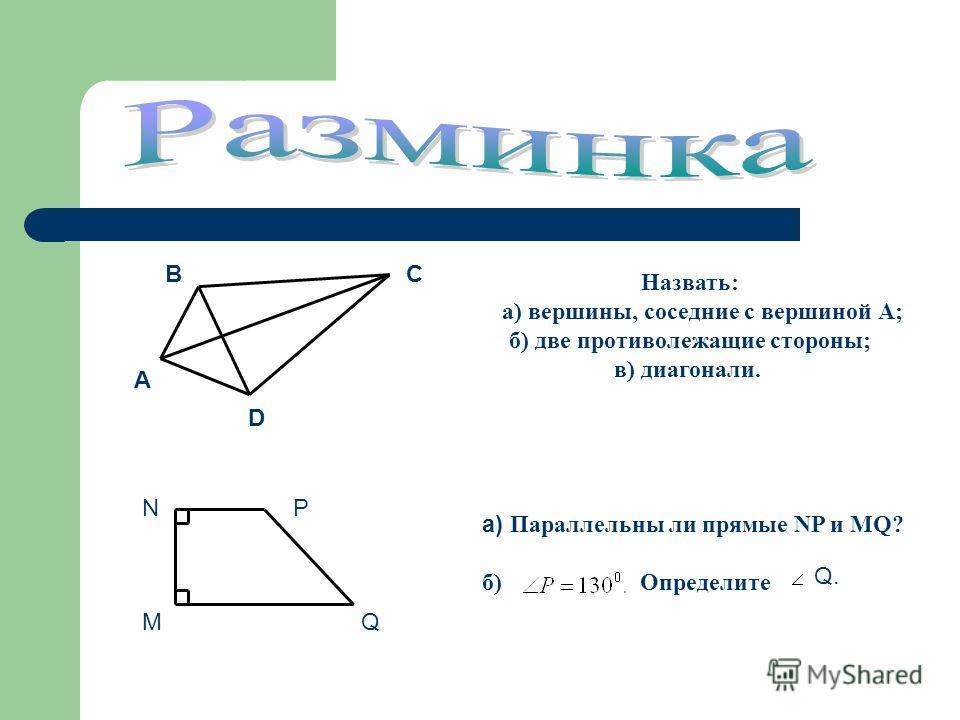 Назвать: а) вершины, соседние с вершиной А; б) две противолежащие стороны; в) диагонали. а) Параллельны ли прямые NP и MQ? б) Определите Q. Q. А ВС D M NP Q