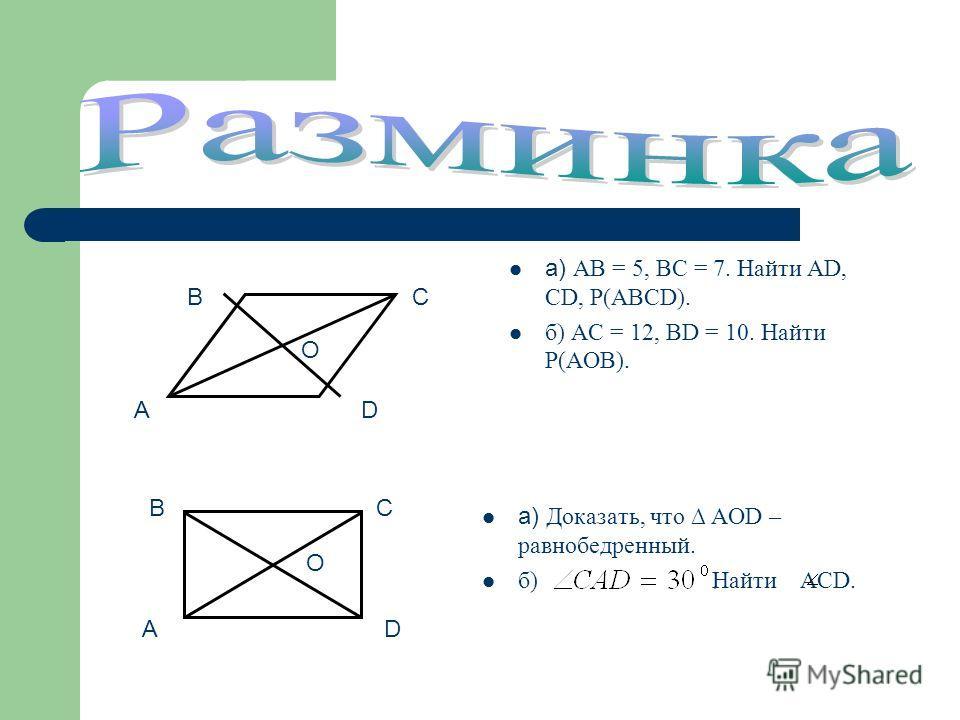 а) Доказать, что AOD – равнобедренный. б) Найти ACD. а) АB = 5, ВС = 7. Найти АD, CD, P(ABCD). б) AC = 12, BD = 10. Найти P(AOB). A BC D O A BC D O