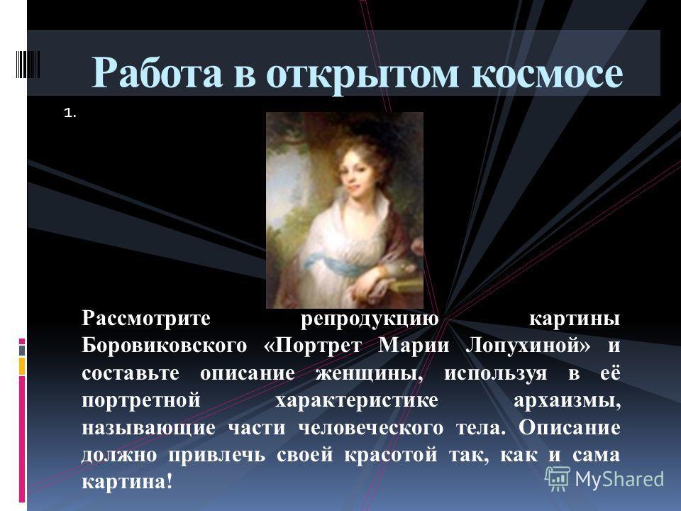 1. Работа в открытом космосе Рассмотрите репродукцию картины Боровиковского «Портрет Марии Лопухиной» и составьте описание женщины, используя в её портретной характеристике архаизмы, называющие части человеческого тела. Описание должно привлечь своей