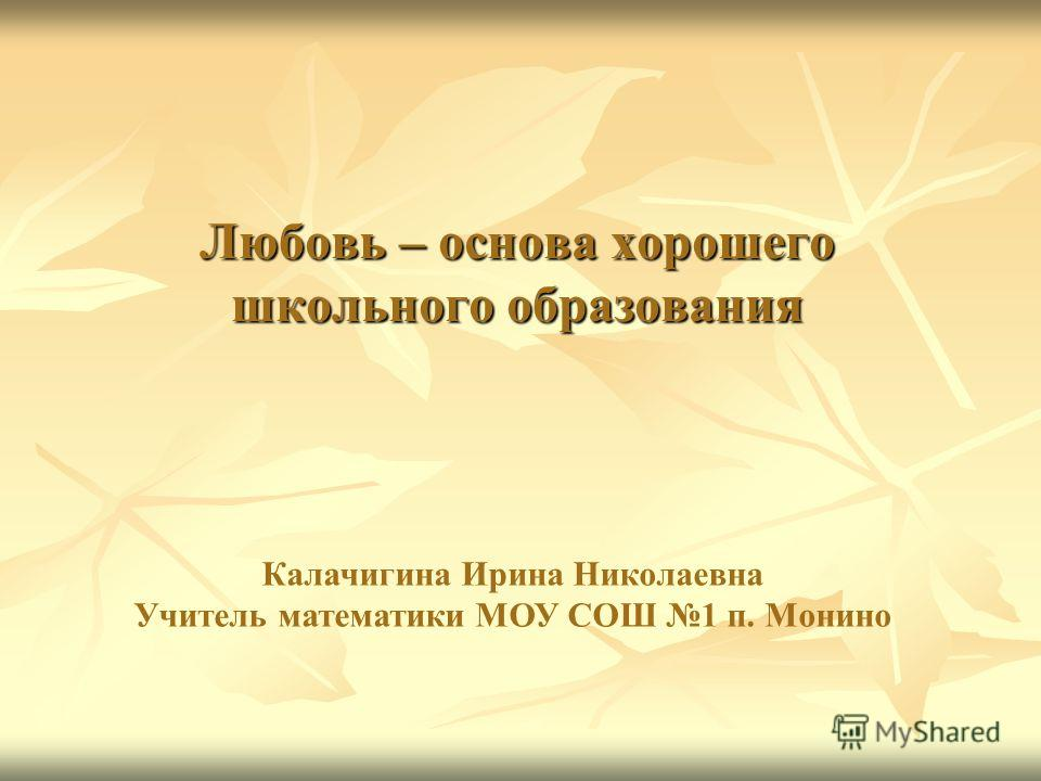 Любовь – основа хорошего школьного образования Калачигина Ирина Николаевна Учитель математики МОУ СОШ 1 п. Монино