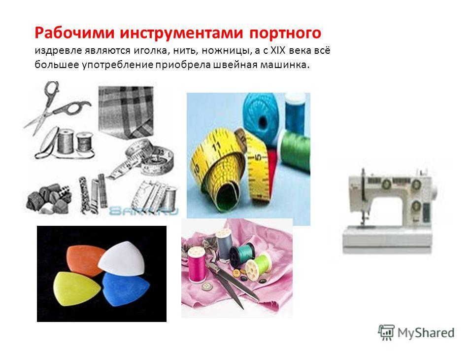 Рабочими инструментами портного издревле являются иголка, нить, ножницы, а с XIX века всё большее употребление приобрела швейная машинка.