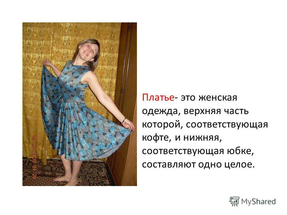 Платье- это женская одежда, верхняя часть которой, соответствующая кофте, и нижняя, соответствующая юбке, составляют одно целое.