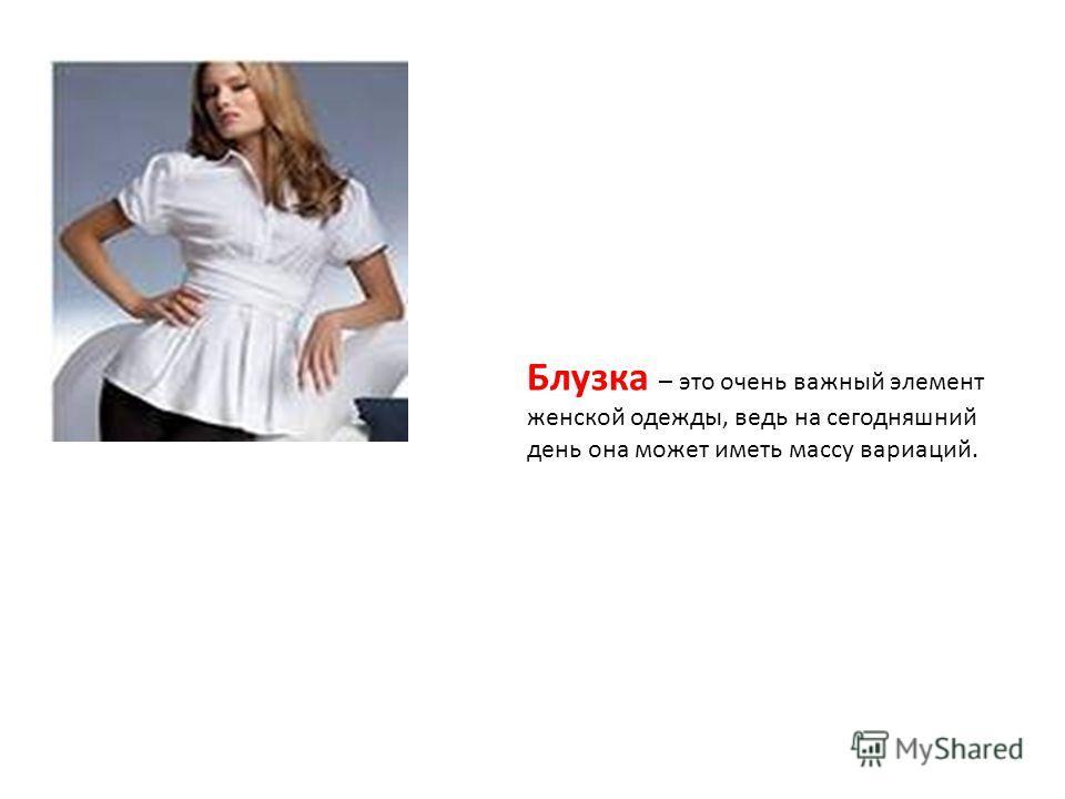 Блузка – это очень важный элемент женской одежды, ведь на сегодняшний день она может иметь массу вариаций.