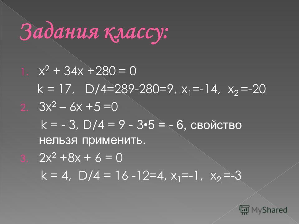 1. х 2 + 34х +280 = 0 k = 17, D/4=289-280=9, x 1 =-14, x 2 =-20 2. 3х 2 – 6х +5 =0 k = - 3, D/4 = 9 - 3 5 = - 6, свойство нельзя применить. 3. 2х 2 +8х + 6 = 0 k = 4, D/4 = 16 -12=4, x 1 =-1, x 2 =-3