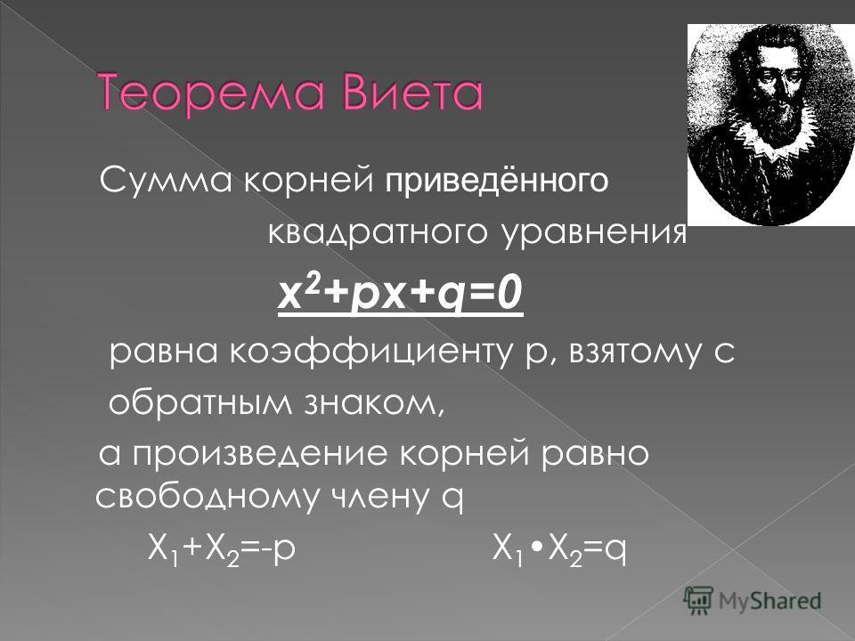 Сумма корней приведённого квадратного уравнения x 2 +px+q=0 равна коэффициенту p, взятому с обратным знаком, а произведение корней равно свободному члену q X 1 +X 2 =-p X 1X 2 =q