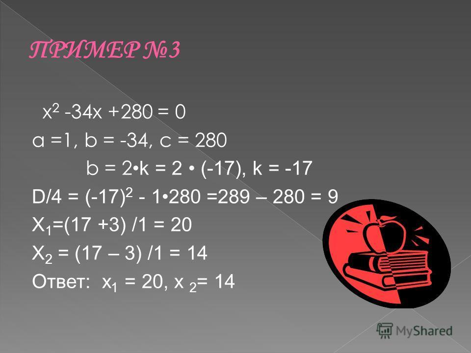 х 2 -34х +280 = 0 а =1, b = -34, c = 280 b = 2 k = 2 (-17), k = -17 D/4 = (-17) 2 - 1280 =289 – 280 = 9 X 1 =(17 +3) /1 = 20 X 2 = (17 – 3) /1 = 14 Ответ: х 1 = 20, х 2 = 14