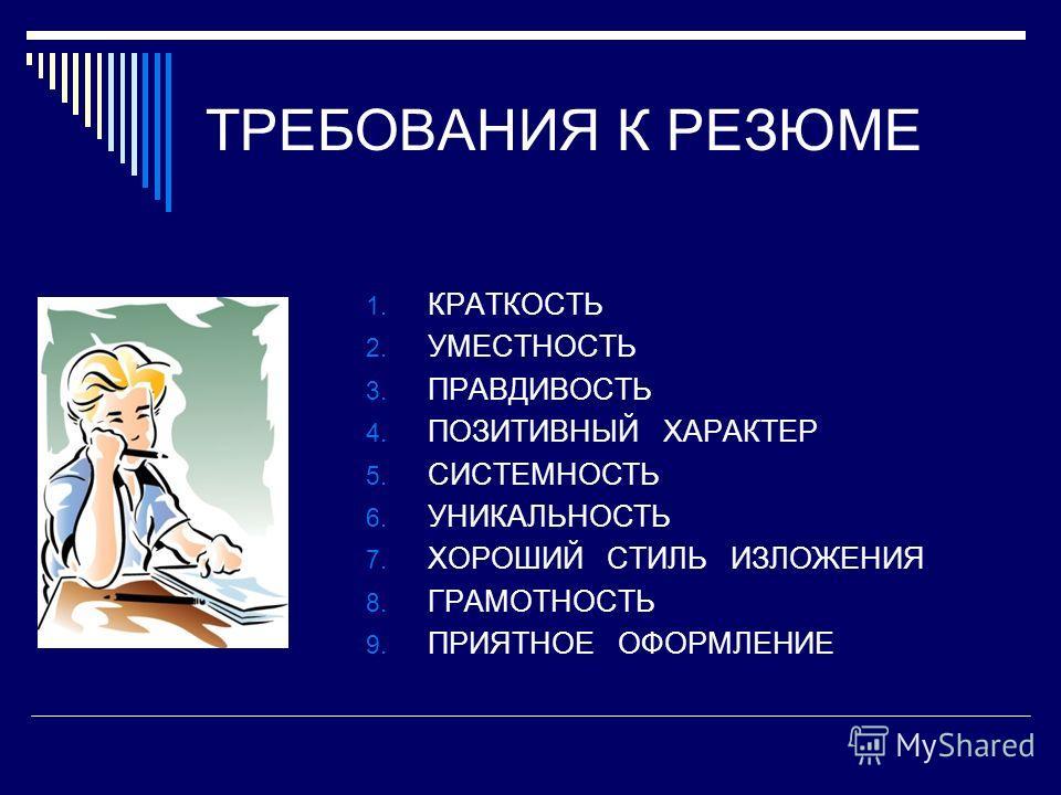 ТРЕБОВАНИЯ К РЕЗЮМЕ 1. КРАТКОСТЬ 2. УМЕСТНОСТЬ 3. ПРАВДИВОСТЬ 4. ПОЗИТИВНЫЙ ХАРАКТЕР 5. СИСТЕМНОСТЬ 6. УНИКАЛЬНОСТЬ 7. ХОРОШИЙ СТИЛЬ ИЗЛОЖЕНИЯ 8. ГРАМОТНОСТЬ 9. ПРИЯТНОЕ ОФОРМЛЕНИЕ