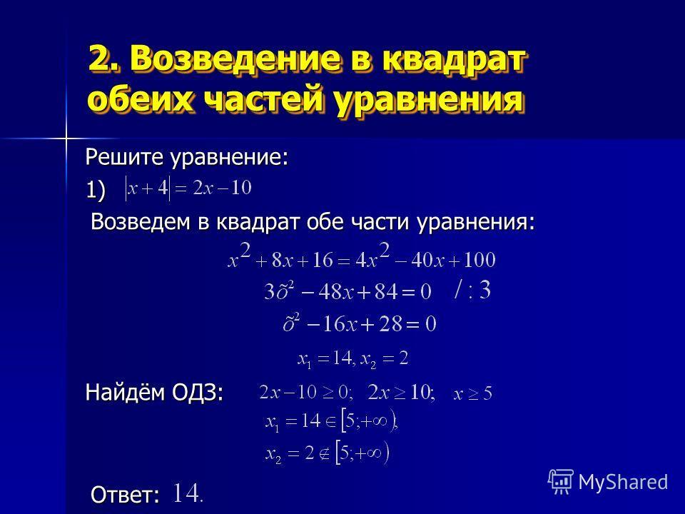 2. Возведение в квадрат обеих частей уравнения Решите уравнение: 1) Найдём ОДЗ: Ответ: Возведем в квадрат обе части уравнения: