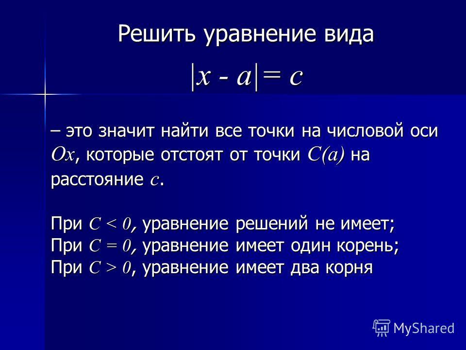 Решить уравнение вида |x - a|= c – это значит найти все точки на числовой оси Ох, которые отстоят от точки С(а) на расстояние с. При C < 0, уравнение решений не имеет; При C = 0, уравнение имеет один корень; При C > 0, уравнение имеет два корня