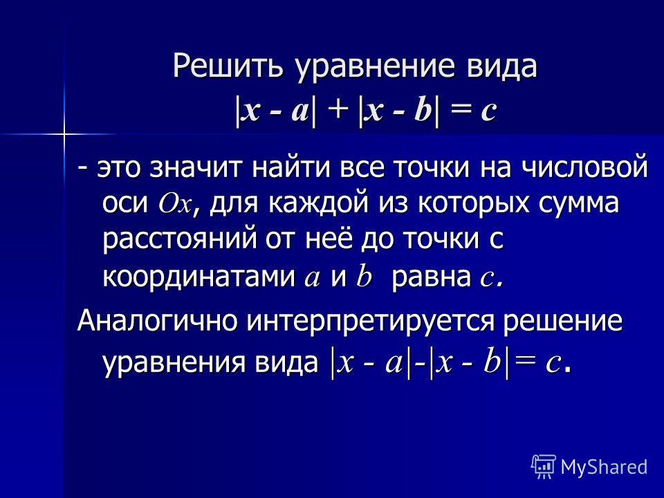 Решить уравнение вида |x - a| + |x - b| = c - это значит найти все точки на числовой оси Ох, для каждой из которых сумма расстояний от неё до точки с координатами а и b р р р равна с. Аналогично интерпретируется решение уравнения вида |x - a|-|x - b|