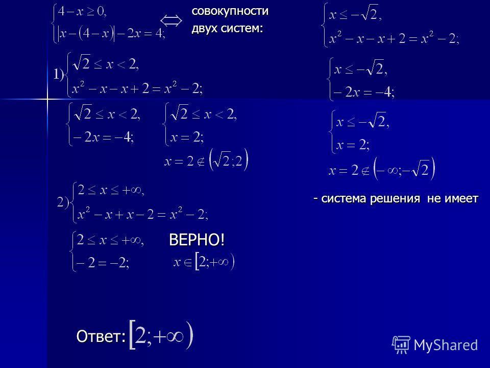 Ответ: совокупности двух систем: - система решения не имеет ВЕРНО!