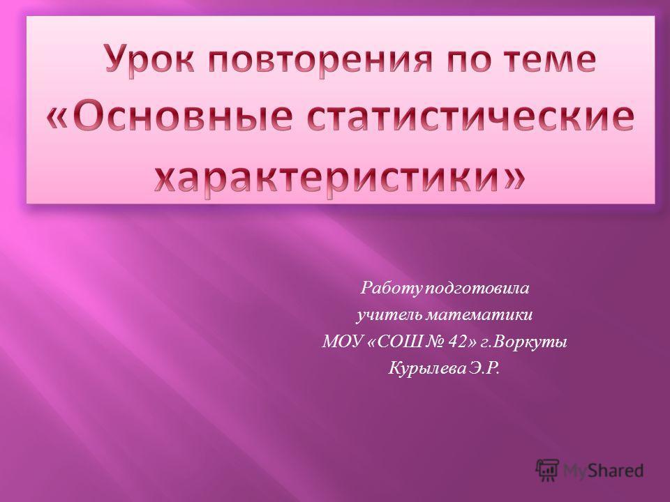 Работу подготовила учитель математики МОУ «СОШ 42» г.Воркуты Курылева Э.Р.