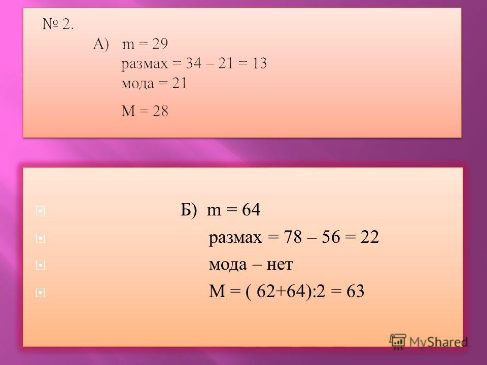 Б) m = 64 размах = 78 – 56 = 22 мода – нет М = ( 62+64):2 = 63 Б) m = 64 размах = 78 – 56 = 22 мода – нет М = ( 62+64):2 = 63
