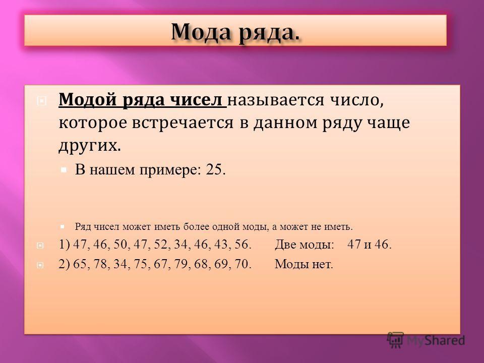 Модой ряда чисел называется число, которое встречается в данном ряду чаще других. В нашем примере: 25. Ряд чисел может иметь более одной моды, а может не иметь. 1) 47, 46, 50, 47, 52, 34, 46, 43, 56. Две моды: 47 и 46. 2) 65, 78, 34, 75, 67, 79, 68,