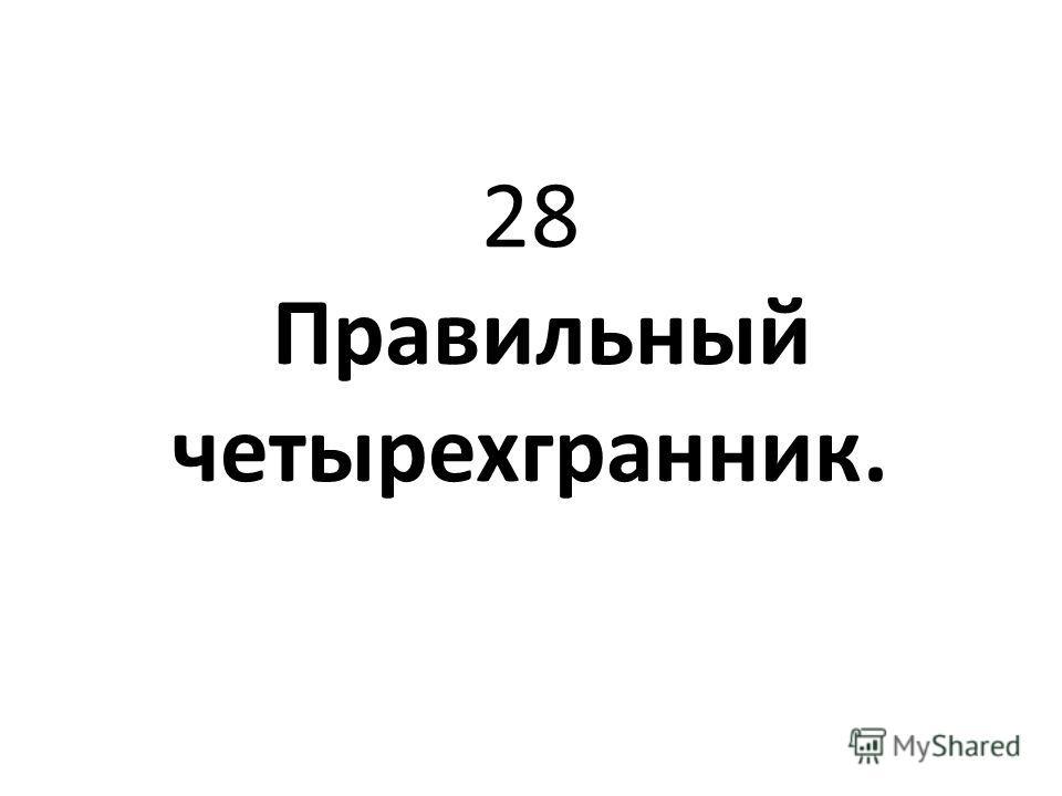 28 Правильный четырехгранник.