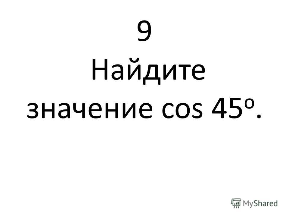 9 Найдите значение cos 45 о.